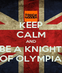 KEEP CALM AND BE A KNIGHT OF OLYMPIA - Personalised Poster A4 size