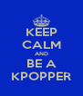 KEEP CALM AND BE A KPOPPER - Personalised Poster A4 size