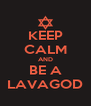 KEEP CALM AND BE A LAVAGOD - Personalised Poster A4 size