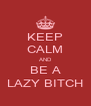 KEEP CALM AND BE A LAZY BITCH - Personalised Poster A4 size