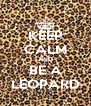 KEEP CALM AND BE A LEOPARD - Personalised Poster A4 size