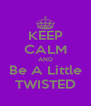 KEEP CALM AND Be A Little TWISTED - Personalised Poster A4 size