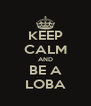 KEEP CALM AND BE A LOBA - Personalised Poster A4 size