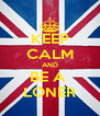 KEEP CALM AND BE A  LONER - Personalised Poster A4 size
