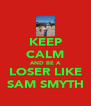 KEEP CALM AND BE A LOSER LIKE SAM SMYTH - Personalised Poster A4 size