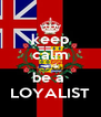 keep calm and be a  LOYALIST - Personalised Poster A4 size