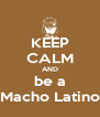 KEEP CALM AND be a Macho Latino - Personalised Poster A4 size