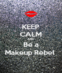 KEEP CALM AND Be a Makeup Rebel  - Personalised Poster A4 size
