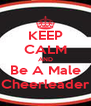 KEEP CALM AND Be A Male Cheerleader - Personalised Poster A4 size
