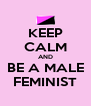 KEEP CALM AND BE A MALE FEMINIST - Personalised Poster A4 size