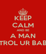 KEEP CALM AND BE A MAN AND CONTROL UR BABYMOMMA - Personalised Poster A4 size