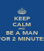 KEEP CALM AND BE A MAN FOR 2 MINUTES - Personalised Poster A4 size