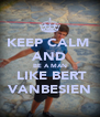 KEEP CALM  AND BE A MAN  LIKE BERT VANBESIEN - Personalised Poster A4 size
