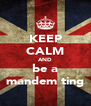 KEEP CALM AND be a mandem ting - Personalised Poster A4 size