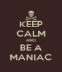 KEEP CALM AND BE A MANIAC - Personalised Poster A4 size