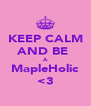 KEEP CALM AND BE  A MapleHolic <3 - Personalised Poster A4 size