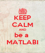 KEEP CALM AND be a  MATLABI - Personalised Poster A4 size