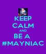 KEEP CALM AND BE A  #MAYNIAC - Personalised Poster A4 size