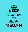 KEEP CALM AND BE A  MEGAN - Personalised Poster A4 size