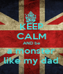 KEEP CALM AND be a monster like my dad - Personalised Poster A4 size