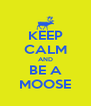 KEEP CALM AND BE A MOOSE - Personalised Poster A4 size