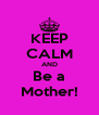 KEEP CALM AND Be a Mother! - Personalised Poster A4 size