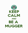 KEEP CALM AND BE A  MUGGER - Personalised Poster A4 size