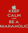 KEEP CALM AND BE A NIARAHOLIC - Personalised Poster A4 size
