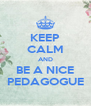 KEEP CALM AND BE A NICE PEDAGOGUE - Personalised Poster A4 size