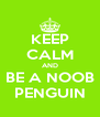 KEEP CALM AND BE A NOOB PENGUIN - Personalised Poster A4 size