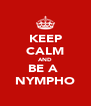KEEP CALM AND BE A  NYMPHO - Personalised Poster A4 size