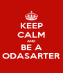 KEEP CALM AND BE A ODASARTER - Personalised Poster A4 size