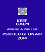 KEEP CALM AND BE A PART OF PSIKOLOGI UNAIR 2014 - Personalised Poster A4 size