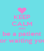 KEEP CALM AND be a patient for waiting you - Personalised Poster A4 size