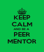KEEP CALM AND BE A  PEER MENTOR - Personalised Poster A4 size