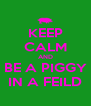 KEEP CALM AND BE A PIGGY IN A FEILD - Personalised Poster A4 size