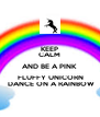 KEEP CALM AND BE A PINK  FLUFFY UNICORN  DANCE ON A RAINBOW - Personalised Poster A4 size