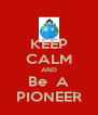 KEEP CALM AND Be  A PIONEER - Personalised Poster A4 size