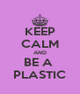 KEEP CALM AND BE A  PLASTIC - Personalised Poster A4 size
