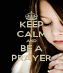 KEEP CALM AND BE A PRAYER - Personalised Poster A4 size