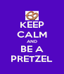KEEP CALM AND BE A PRETZEL - Personalised Poster A4 size