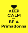 KEEP CALM AND BE A Primadonna - Personalised Poster A4 size