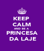 KEEP  CALM AND BE A  PRINCESA  DA LAJE - Personalised Poster A4 size