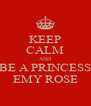 KEEP CALM AND BE A PRINCESS EMY ROSE - Personalised Poster A4 size