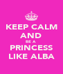 KEEP CALM AND BE A  PRINCESS LIKE ALBA - Personalised Poster A4 size