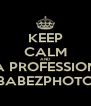 KEEP CALM AND BE A PROFESSIONAL BABEZPHOTO - Personalised Poster A4 size