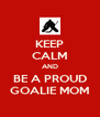KEEP CALM AND BE A PROUD GOALIE MOM - Personalised Poster A4 size