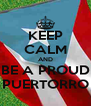 KEEP CALM AND BE A PROUD PUERTORRO - Personalised Poster A4 size