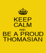 KEEP CALM AND BE A PROUD THOMASIAN - Personalised Poster A4 size