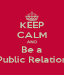 KEEP CALM AND Be a Public Relation - Personalised Poster A4 size